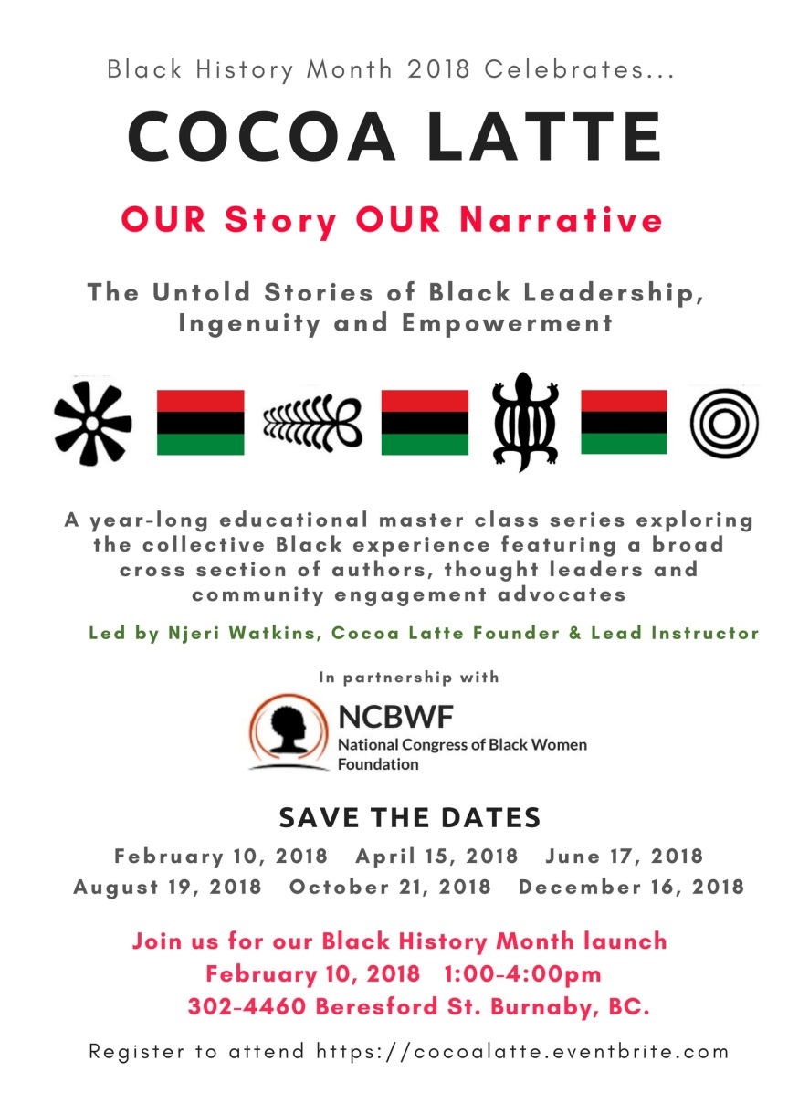 2018 Event:Community Event: Cocoa Latte (OUR Story OUR Narrative) The Untold Stories of Black Leadership, Ingenuity and Empowerment led by Njeri Watkins, Cocoa Latte Founder and Lead Instructor in partnership with the National Congress of Black Women launches – Feb 10, 2018 @ 1pm-4pm @ 302-4460 Beresford St.(Burnaby)