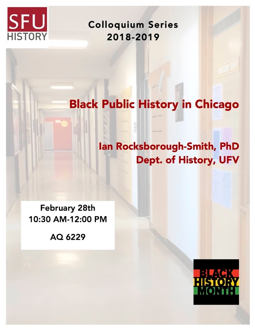 "2019 Event -Discussion: Colloquium Series 2018-2019 ""Black Public History in Chicago: Civil Rights Activism from World War II into the Cold War"" Ian Rocksborough-Smith, PhD- Feb 28, 2019 @ 10:30am @ AQ 6229, SFU 8888 University Drive (Burnaby)"